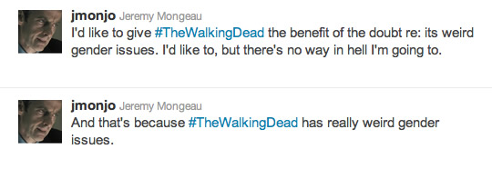 @jmonjo: I'd like to give #TheWalkingDead the benefit of the doubt re: its weird gender issues. I'd like to, but there's no way in hell I'm going to.
